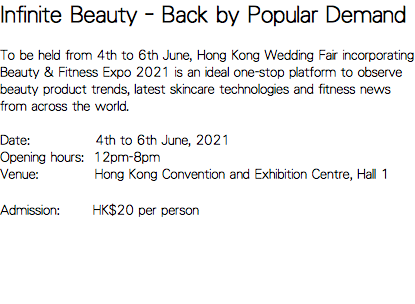 Infinite Beauty–Back by Popular Demand To be held from 8th to 10th June, Hong Kong Beauty & Fitness Expo 2018 is an ideal one-stop platform to observe beauty product trends, latest skincare technologies and fitness news from across the world. Date: 8th to 10th June, 2018 Opening hours: 12pm-8pm Venue: Hong Kong Convention and Exhibition Centre, Hall 1 Admission: HK$20 per person