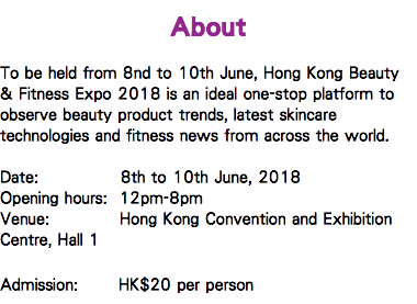 About To be held from 8nd to 10th June, Hong Kong Beauty & Fitness Expo 2018 is an ideal one-stop platform to observe beauty product trends, latest skincare technologies and fitness news from across the world. Date: 8th to 10th June, 2018 Opening hours: 12pm-8pm Venue: Hong Kong Convention and Exhibition Centre, Hall 1 Admission: HK$20 per person