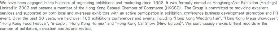 "We have been engaged in the business of organising exhibitions and marketing since 1992. It was formally named as Hongkong-Asia Exhibition (Holdings) Limited in 2002 and became a member of the Hong Kong General Chamber of Commerce (HKGCC). The Group is committed to providing excellent services and supported by both local and overseas exhibitors with an active participation in exhibition, conference business development promotion and PR event. Over the past 20 years, we held over 100 exhibitions conferences and events, including ""Hong Kong Wedding Fair"", ""Hong Kong Mega Showcase"", ""Hong Kong Food Festival"", ""e-Expo"", ""Hong Kong Homex"" and ""Hong Kong Car Show (New Edition)"". We continuously makes brilliant records in the number of exhibitors, exhibition booths and visitors."