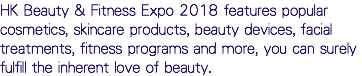 HK Beauty & Fitness Expo 2018 features popular cosmetics, skincare products, beauty devices, facial treatments, fitness programs and more, you can surely fulfill the inherent love of beauty.