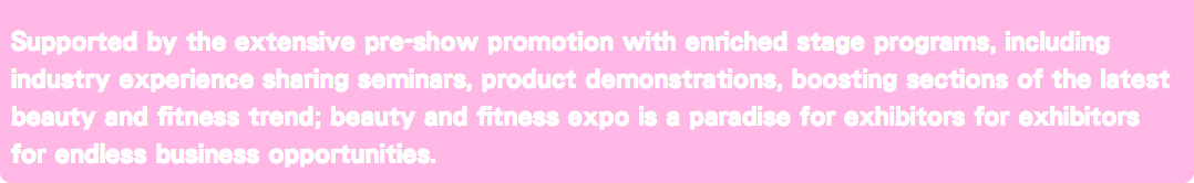 Supported by the extensive pre-show promotion with enriched stage programs, including industry experience sharing seminars, product demonstrations, boosting sections of the latest beauty and fitness trend; beauty and fitness expo is a paradise for exhibitors for exhibitors for endless business opportunities.